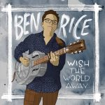 Ben Rice - Wish The World Away