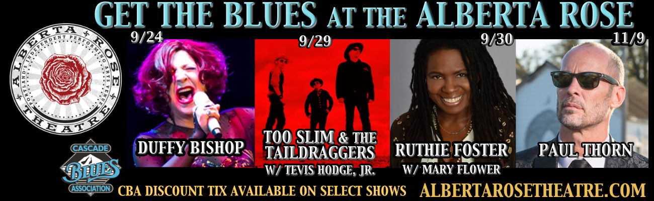 GET THE BLUES AT THE ALBERTA ROSE 9/24 DUFFY BISHOP 9/29 TOO SLIM & THE TAILDRAGGERS W/ TEVIS HODGE, JR. 9/30 RUTHIE FOSTER W/ MARY FLOWER 11/9 PAUL THORN CBA DISCOUNT TIX AVAILABLE ON SELECT SHOWS ALBERTAROSETHEATRE.COM